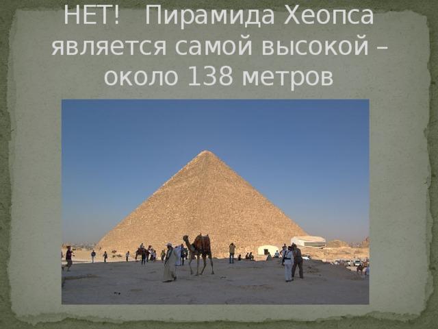 НЕТ! Пирамида Хеопса является самой высокой – около 138 метров