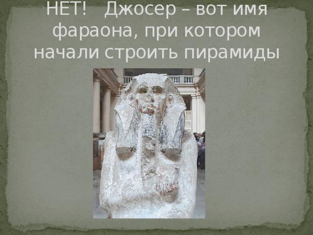 НЕТ! Джосер – вот имя фараона, при котором начали строить пирамиды