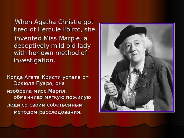 When Agatha Christie got tired of Hercule Poirot, she  invented Miss Marple, a deceptively mild old lady with her own method of investigation. Когда Агата Кристи устала от Эркюля Пуаро, она изобрела мисс Марпл, обманчиво мягкую пожилую леди со своим собственным методом расследования.