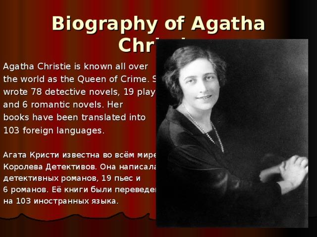 Biography of Agatha Christie Agatha Christie is known all over the world  as the Queen of Crime. She wrote 78 detective novels, 19 plays, and 6 romantic novels . Her books have been translated into 103 foreign languages. Агата Кристи известна во всём мире как Королева Детективов. Она написала 78 детективных романов, 19 пьес и 6 романов.  Её книги были переведены на 103 иностранных языка.