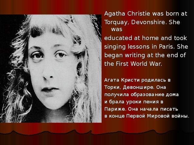 Agatha Christie was born at Torquay, Devonshire. She was educated at home and took singing lessons in Paris. She began writing at the end of the First World War. Агата Кристи родилась в Торки, Девоншире. Она получила образование дома и брала уроки пения в Париже. Она начала писать в конце Первой Мировой войны.