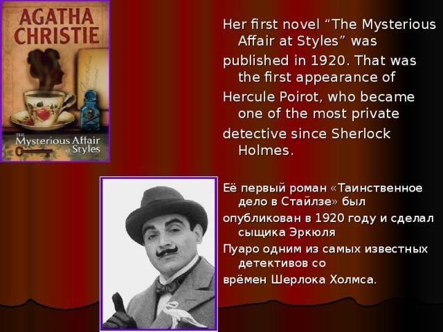 "Her first novel ""The Mysterious Affair at Styles"" was published in 1920. That was the first appearance of Hercule Poirot, who became one of the most private detective since Sherlock Holmes. Её первый роман «Таинственное дело в Стайлзе» был опубликован в 1920 году и сделал сыщика Эркюля Пуаро одним из самых известных детективов со врёмен Шерлока Холмса."