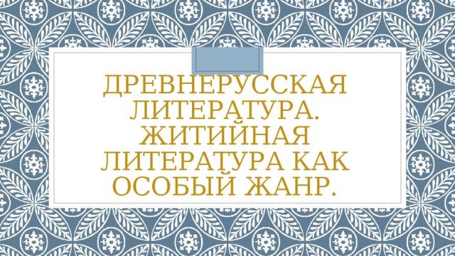 Древнерусская литература. Житийная литература как особый жанр.