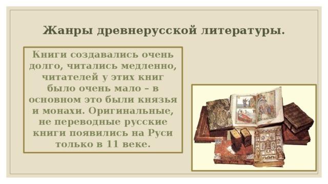 Жанры древнерусской литературы .   Книги создавались очень долго, читались медленно, читателей у этих книг было очень мало – в основном это были князья и монахи. Оригинальные, не переводные русские книги появились на Руси только в 11 веке.