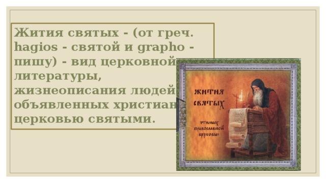 Жития святых - (от греч. hagios - святой и grapho - пишу) - вид церковной литературы, жизнеописания людей, объявленных христианской церковью святыми.