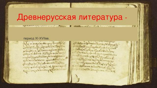 Древнерусская литература -  период XI-XVIIвв.