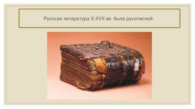 Русская литература X-XVII вв. была рукописной.