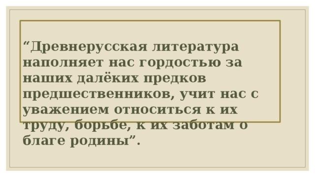 """"""" Древнерусская литература наполняет нас гордостью за наших далёких предков предшественников, учит нас с уважением относиться к их труду, борьбе, к их заботам о благе родины"""".  а Д.С. Лихачев"""