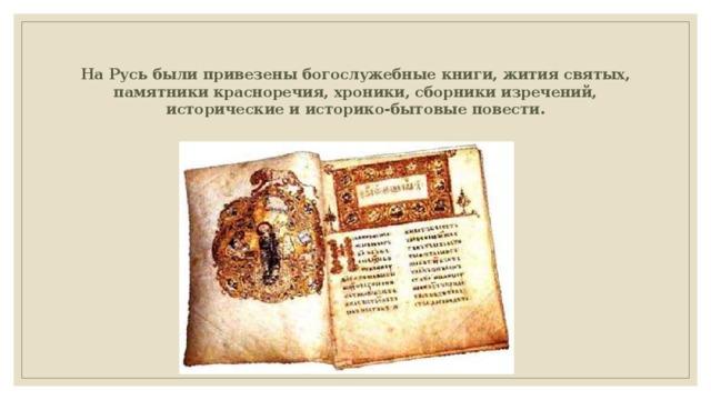На Русь были привезены богослужебные книги, жития святых, памятники красноречия, хроники, сборники изречений, исторические и историко-бытовые повести.