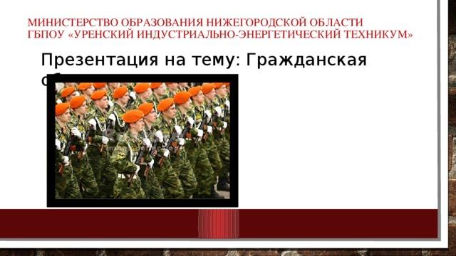 Министерство образования Нижегородской области  ГБПОУ «Уренский индустриально-энергетический техникум»   Презентация на тему: Гражданская оборона