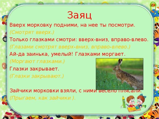 Заяц Вверх морковку подними, на нее ты посмотри. (Смотрят вверх.) Только глазками смотри: вверх-вниз, вправо-влево. (Глазами смотрят вверх-вниз, вправо-влево.) Ай-да заинька, умелый! Глазками моргает. (Моргают глазками.) Глазки закрывает. (Глазки закрывают.) Зайчики морковки взяли, с ними весело плясали. (Прыгаем, как зайчики ).