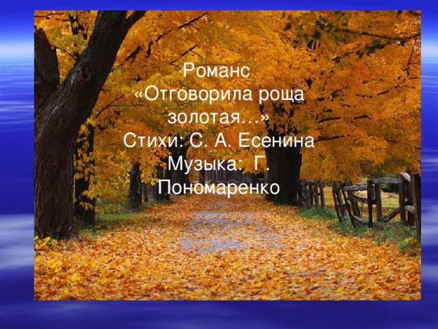 Романс  «Отговорила роща золотая…»  Стихи: С. А. Есенина  Музыка: Г. Пономаренко