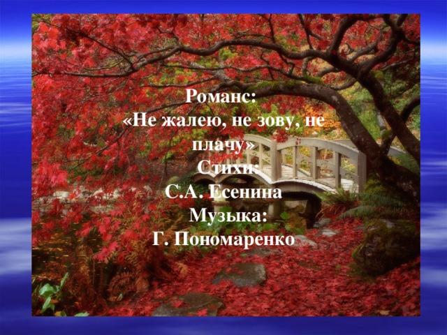 Романс: «Не жалею, не зову, не плачу»  Стихи: С.А. Есенина  Музыка: Г. Пономаренко