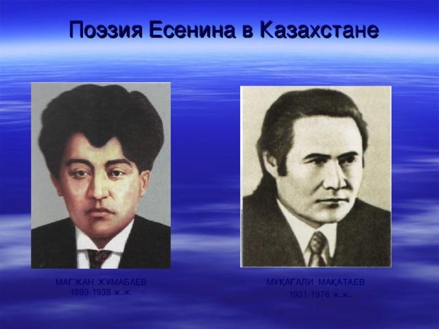 Поэзия Есенина в Казахстане   МАҒЖАН ЖҰМАБАЕВ  1893-1938 ж.ж. МҰҚАҒАЛИ МАҚАТАЕВ  1931-1976 ж.ж .