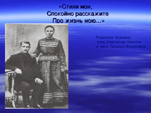 «Стихи мои,  Спокойно расскажите  Про жизнь мою…» Родители Есенина  отец Александр Никитич и мать Татьяна Федоровна