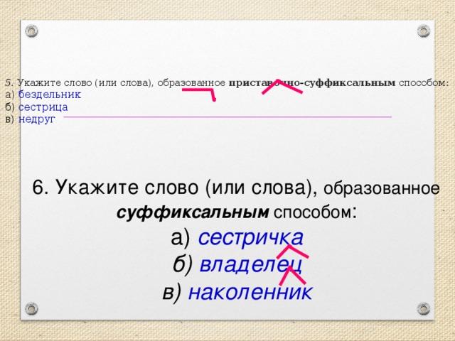 5. Укажите слово (или слова), образованное приставочно-суффиксальным способом:  а) бездельник  б) сестрица  в) недруг 6. Укажите слово (или слова), образованное суффиксальным способом :  а) сестричка  б) владелец  в) наколенник
