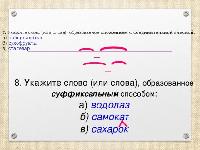 7 . Укажите слово (или слова), образованное сложением с соединительной гласной :  а) плащ-палатка  б) сухофрукты  в) сталевар 8. Укажите слово (или слова), образованное суффиксальным способом :  а) водолаз  б) самокат  в) сахарок
