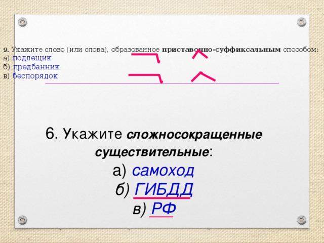 9 . Укажите слово (или слова), образованное приставочно-суффиксальным способом:  а ) подлещик  б) предбанник  в) беспорядок 6 . Укажите  сложносокращенные существительные :  а)  самоход  б) ГИБДД  в) РФ