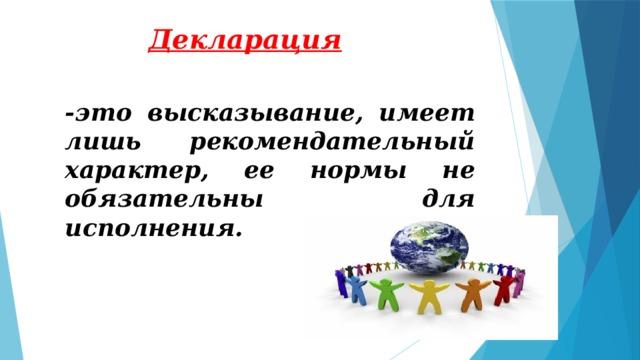 Декларация -это высказывание, имеет лишь рекомендательный характер, ее нормы не обязательны для исполнения.