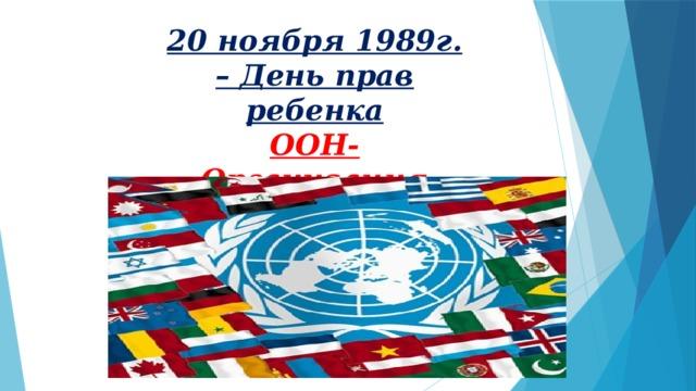 20 ноября 1989г. – День прав ребенка ООН-Организация Объединенных Наций