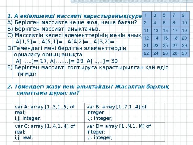 1. А екіөлшемді массивті қарастырайық(суретте): А) Берілген массивте неше жол, неше баған? В) Берілген массивті анықтаныз. С) Массивтің келесі элементтерінің мәнін анықта:  A[1,5]= , A[5,1]= , A[4,2]= , A[3,2]= . D) Төмендегі мәні берліген элементтердің  орналасу орның анықта   A[ ..,..]= 17, A[…,…]= 29, A[ ..,..]= 30 Е) Берілген массивті толтыруға қарастырылған қай әдіс тиімді? 2. Төмендегі жазу нені анықтайды? Жасалған барлық сипаттама дұрыс па?  1 3 2 5 4 11 12 13 7 6 21 14 15 9 8 10 16 17 23 22 24 19 18 25 20 27 26 28 29 30 var A: array [1..3,1..5] of real; i,j: integer; var C: array [1..4,1..4] of real; i,j: real; var B: arr e y [1..7,1..4] of integer; i,j: integer; var D = array [1..N,1..M] of integer; i,j: integer;