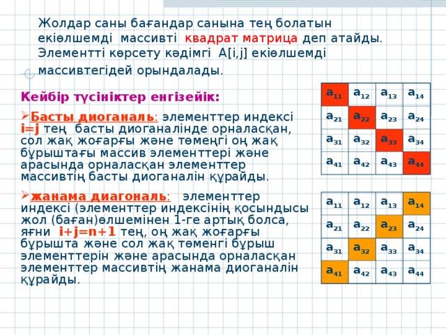 Жолдар саны бағандар санына тең болатын екіөлшемді массивті квадрат матрица деп атайды. Элементті көрсету кәдімгі A[i,j] екіөлшемді массивтегідей орындалады.  а 11 а 12 а 21 а 22 а 13 а 31 а 41 а 14 а 23 а 32 а 42 а 24 а 33 а 43 а 34 а 44 Кейбір түсініктер енгізейік: Басты диоганаль : элементтер индексі i = j  тең  басты диоганалінде орналасқан, сол жақ жоғарғы және төмеңгі оң жақ бұрыштағы массив элементтері және арасында орналасқан элементтер массивтің басты диоганалін құрайды. жанама диагональ : элементтер индексі (элементтер индексінің қосындысы жол (баған)өлшемінен 1-ге артық болса, яғни i + j = n +1 тең, оң жақ жоғарғы бұрышта және сол жақ төменгі бұрыш элементтерін және арасында орналасқан элементтер массивтің жанама диоганалін құрайды. а 11 а 12 а 21 а 31 а 13 а 22 а 14 а 41 а 23 а 32 а 33 а 24 а 42 а 34 а 43 а 44