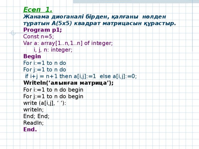 Есеп 1 .  Жанама диоганалі бірден, қалғаны нөлден тұратын А(5х5) квадрат матрицасын құрастыр. Program р 1; Const n=5; Var a: array[1..n,1..n] of integer;  i, j, n: integer; Begin For i:=1 to n do For j:=1 to n do  if i+j = n+1 then a[i,j]:=1 else a[i,j]:=0; Writeln(' алынған матрица '); For i:=1 to n do begin For j:=1 to n do begin write (a[i,j], ' '): writeln; End;  End; Readln ; End .