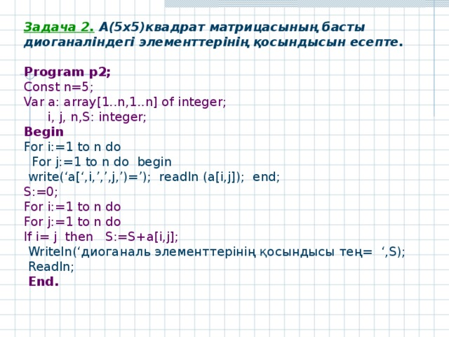 Задача 2 .  A(5x5) квадрат матрицасының басты диоганаліндегі элементтерінің қосындысын есепте.  Program р 2; Const n=5; Var a: array[1..n,1..n] of integer;  i, j, n,S: integer; Begin For i:=1 to n do  For j:=1 to n do begin  write('a[',i,',',j,')='); readln (a[i,j]); end; S:=0; For i:=1 to n do For j:=1 to n do If i= j  then  S:=S+a[i,j];   Writeln(' диоганаль элементтерінің қосындысы тең = ',S);  Readln ;  End .