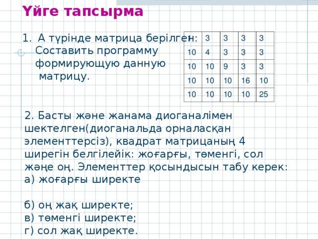 Үйге тапсырма А түрінде матрица берілген:  Составить программу  формирующую данную  матрицу. 1 3 10 3 4 10 10 10 3 3 3 10 9 3 10 10 3 3 10 16 3 10 10 10 25 2. Басты және жанама диоганалімен шектелген(диоганальда орналасқан элементтерсіз), квадрат матрицаның 4 ширегін белгілейік: жоғарғы, төменгі, сол жәңе оң. Элементтер қосындысын табу керек: а) жоғарғы ширекте б) оң жақ ширекте; в) төменгі ширекте; г) сол жақ ширекте.