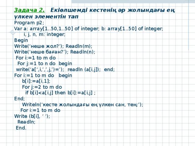 Задача 2. Екіөлшемді кестенің әр жолындағы ең үлкен элементін тап Program р 2; Var a: array[1..50,1..50] of integer; b: array[1..50] of integer;  i, j, n, m: integer; Begin Write(' неше жол ?'); Readln(m); Write ('неше баған?'); Readln ( n );  For i:=1 to m do  For j:=1 to n do begin  write('a[',i,',',j,')='); readln (a[i,j]); end; For i:=1 to m do begin  b[i]:=a[i,1];  For j:=2 to m do  if b[i]End;  Writeln(' кесте жолындағы ең үлкен сан, тең: ');  For i:=1 to m do Write (b[i], ' ');  Readln ;  End .