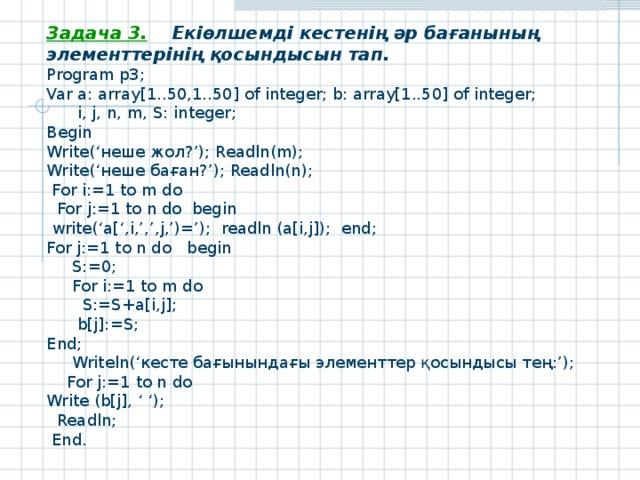Задача 3. Екіөлшемді кестенің әр бағанының элементтерінің қосындысын тап. Program р3 ; Var a: array[1..50,1..50] of integer; b: array[1..50] of integer;  i, j, n, m,  S: integer; Begin Write(' неше жол ?'); Readln(m); Write ('неше баған?'); Readln ( n );  For i:=1 to m do  For j:=1 to n do begin  write('a[',i,',',j,')='); readln (a[i,j]); end; For j:=1 to n do begin  S:=0;  For i:=1 to m do  S:=S+a[i,j];  b[j]:=S; End;  Writeln(' кесте бағынындағы элементтер қосындысы тең : ');  For j:=1 to n do Write (b[j], ' ');  Readln ;  End .