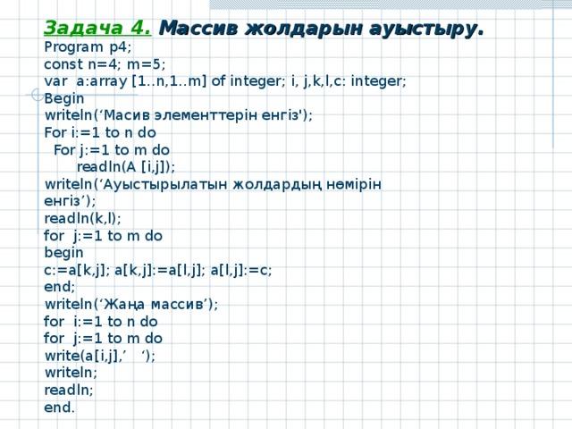Задача 4 .  Массив жолдарын ауыстыру . Program p4; const n=4; m=5; var a:array [1..n,1..m] of integer; i, j,k,l,c: integer; Begin writeln(' Масив элементтерін енгіз ') ; For i:= 1 to n do  For j:= 1 to m do  readln(A [i , j]); writeln(' Ауыстырылатын жолдардың нөмірін енгіз '); readln(k,l); for j:=1 to m do begin c:=a[k,j]; a[k,j]:=a[l,j]; a[l,j]:=c; end; writeln(' Жаңа массив '); for i:=1 to n do for j:=1 to m do write(a[i,j],' '); writeln; readln; end.