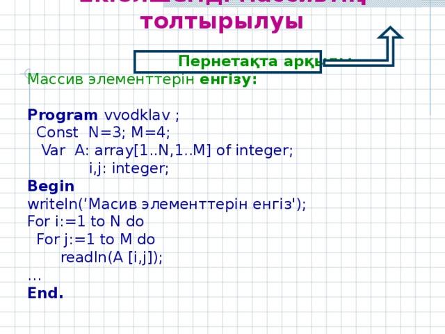 Екіөлшемді массивтің толтырылуы   Пернетақта арқылы Массив элементтерін енгізу:  Program vvodklav  ;  Const N=3; M=4;  Var A: array[ 1 ..N, 1 ..M] of integer;    i,j: integer; Begin writeln(' Масив элементтерін енгіз ') ; For i:= 1 to N do  For j:= 1 to M do  readln(A [i , j]); … End.