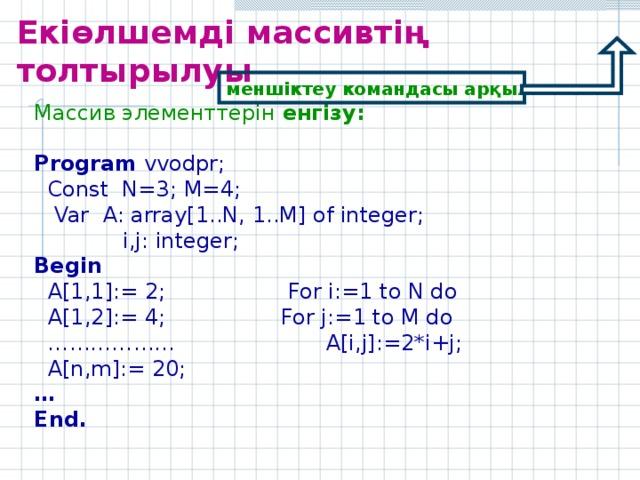 Екіөлшемді массивтің толтырылуы    меншіктеу командасы арқылы Массив элементтерін енгізу:  Program vvodpr;  Const N=3;  M= 4 ;  Var A: array[ 1 ..N, 1 ..M] of integer;    i,j: integer; Begin  A[ 1,1 ]:= 2; For i:= 1 to N do  A[ 1,2 ]:= 4; For j:= 1 to M do ………………  A[i,j]:=2*i+j;  A[n,m]:= 20;  … End.