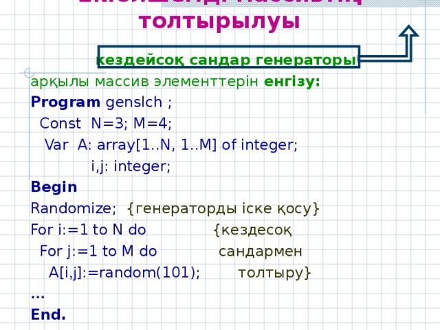 Екіөлшемді массивтің толтырылуы  кездейсоқ сандар генераторы арқылы массив элементтерін енгізу: Program genslch  ;  Const N=3; M=4;  Var A: array[ 1 ..N, 1 ..M] of integer;    i,j: integer; Begin Randomize; { генераторды іске қосу } For i:= 1 to N do  { кездесоқ  For j:= 1 to M do   сандармен  A[i , j ]:=random( 101 );   толтыру } … End.