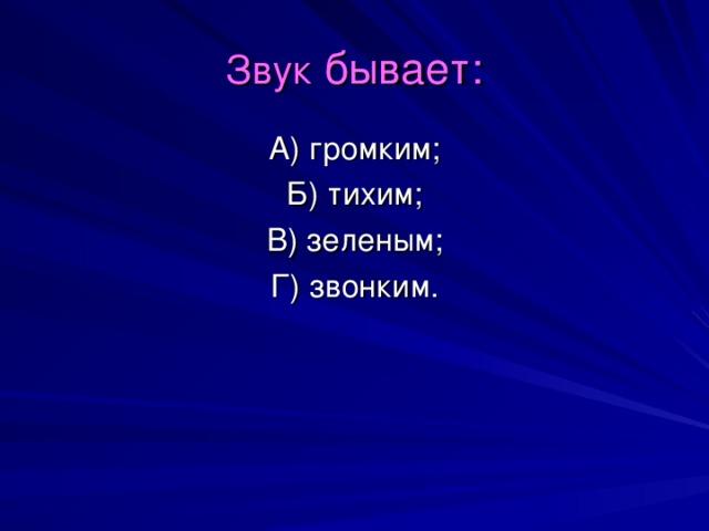 Звук бывает: А) громким; Б) тихим; В) зеленым; Г) звонким.