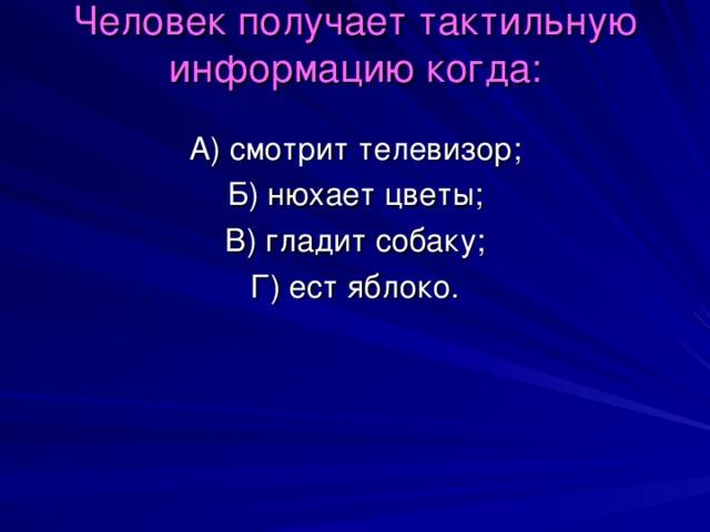 Человек получает тактильную информацию когда:   А) смотрит телевизор; Б) нюхает цветы; В) гладит собаку; Г) ест яблоко.