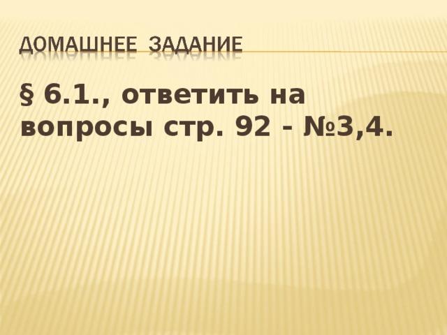 § 6.1., ответить на вопросы стр. 92 - №3,4.