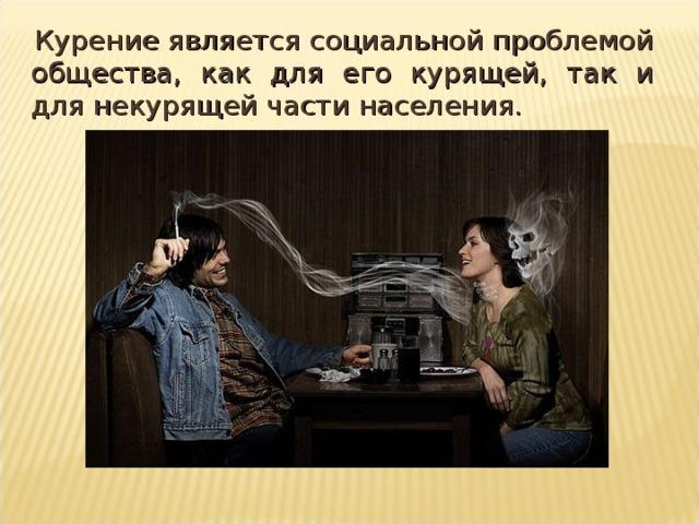 Курение является социальной проблемой общества, как для его курящей, так и для некурящей части населения.