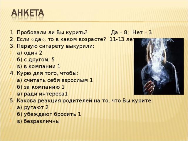 1. Пробовали ли Вы курить? Да – 8; Нет – 3 2. Если «да», то в каком возрасте? 11-13 лет 3. Первую сигарету выкурили: а) один 2 б) с другом; 5 в) в компании 1 4. Курю для того, чтобы: а) считать себя взрослым 1 б) за компанию 1 в) ради интереса1 5. Какова реакция родителей на то, что Вы курите: