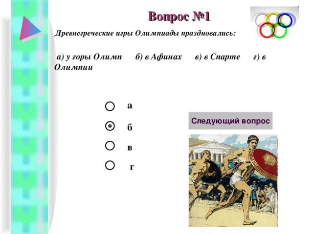 Вопрос №1 Древнегреческие игры Олимпиады праздновались:   а) у горы Олимп б) в Афинах в) в Спарте г) в Олимпии  а б в г
