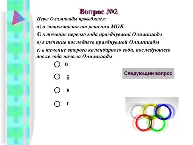 Вопрос №2 Игры Олимпиады проводятся: а) в зависимости от решения МОК б) в течение первого года празднуемой Олимпиады в) в течение последнего празднуемой Олимпиады г) в течение второго календарного года, последующего после года начала Олимпиады а б в г