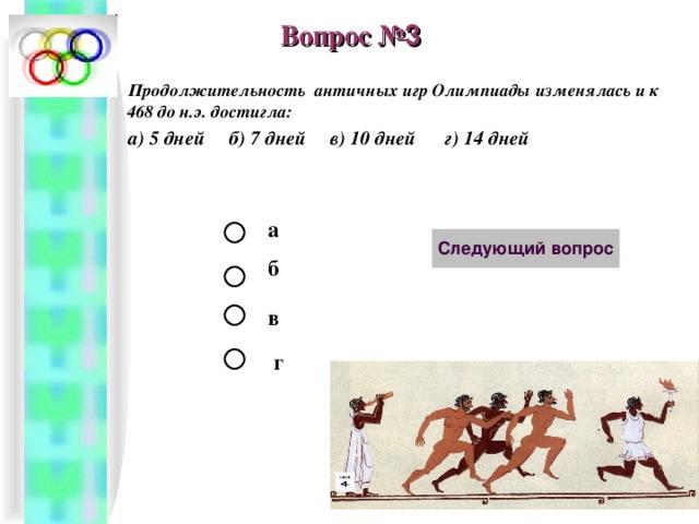 Вопрос № 3 Продолжительность античных игр Олимпиады изменялась и к 468 до н.э. достигла: а) 5 дней б) 7 дней в) 10 дней г) 14 дней  а б в г