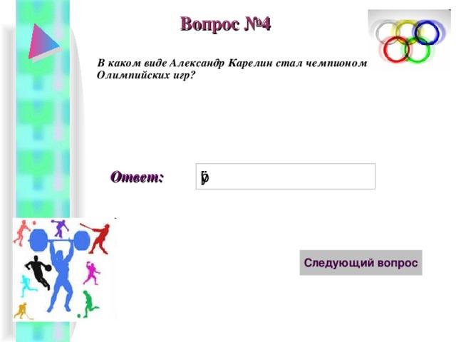 Вопрос №4 В каком виде Александр Карелин стал чемпионом Олимпийских игр? Ответ: