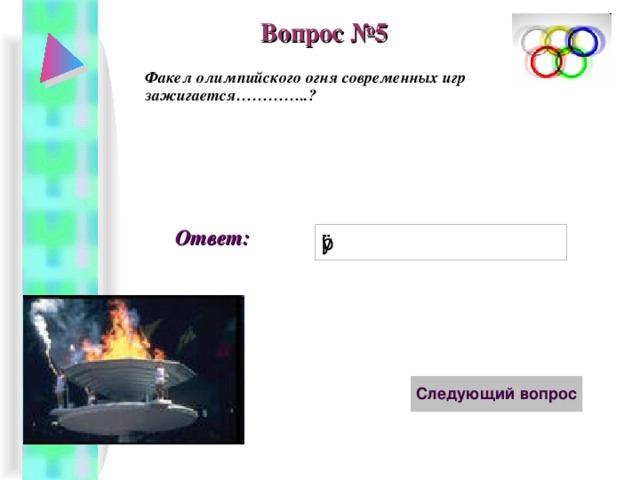 Вопрос №5 Факел олимпийского огня современных игр зажигается…………..? Ответ: