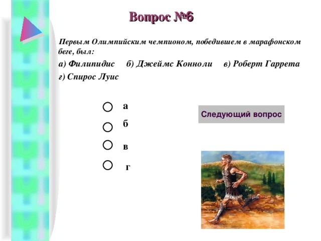 Вопрос № 6 Первым Олимпийским чемпионом, победившем в марафонском беге, был: а) Филипидис б) Джеймс Конноли в) Роберт Гаррета г) Спирос Луис  а б в г