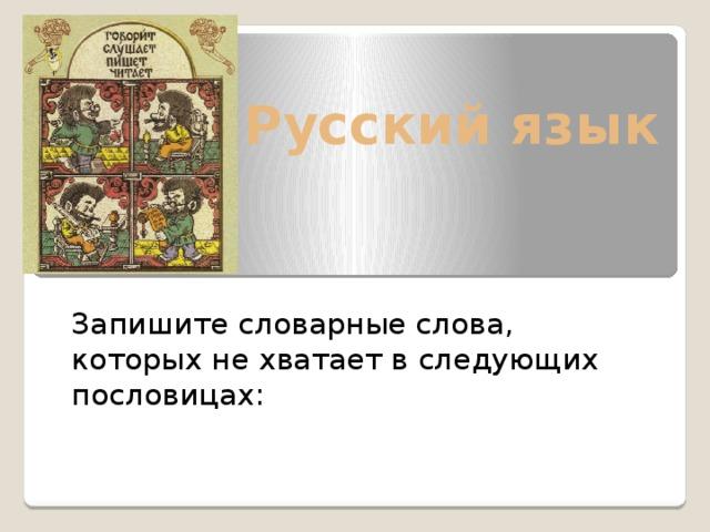 Русский язык Запишите словарные слова, которых не хватает в следующих пословицах: