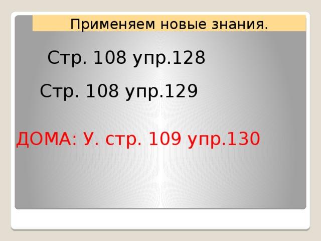 Применяем новые знания. Стр. 108 упр.128 Стр. 108 упр.129 ДОМА: У. стр. 109 упр.130