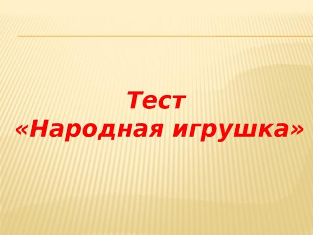 Тест  «Народная игрушка»