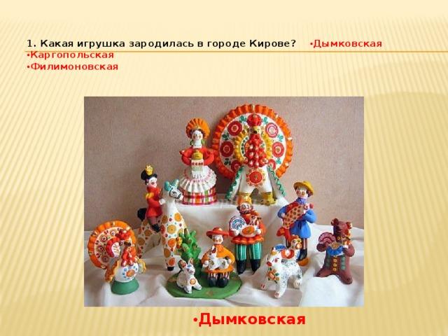 1. Какая игрушка зародилась в городе Кирове?  • Дымковская  • Каргопольская  • Филимоновская   • Дымковская